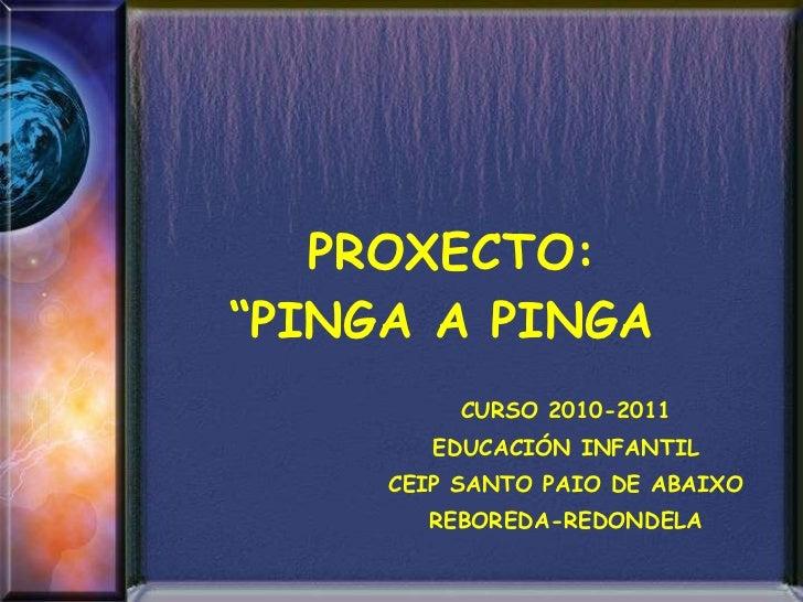 """PROXECTO: """"PINGA A PINGA   CURSO 2010-2011 EDUCACIÓN INFANTIL CEIP SANTO PAIO DE ABAIXO REBOREDA-REDONDELA"""