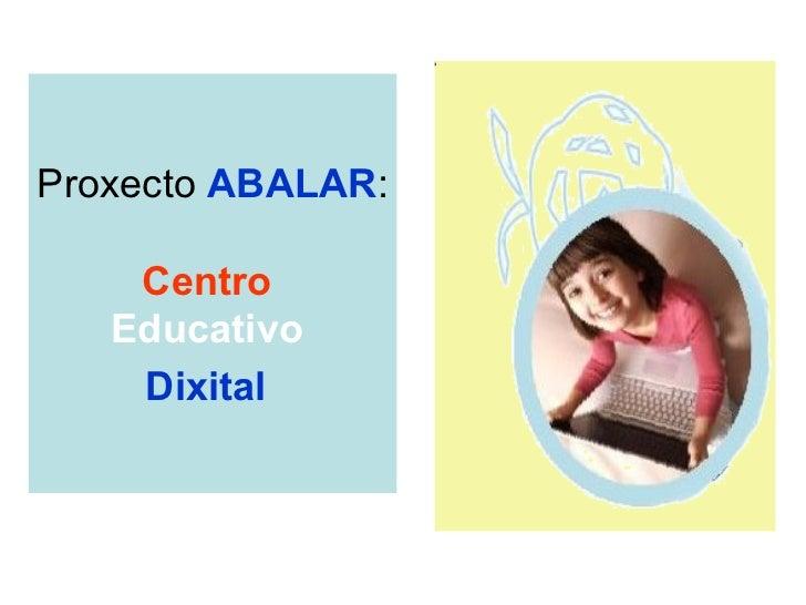 Proxecto  ABALAR : Centro  Educativo  Dixital