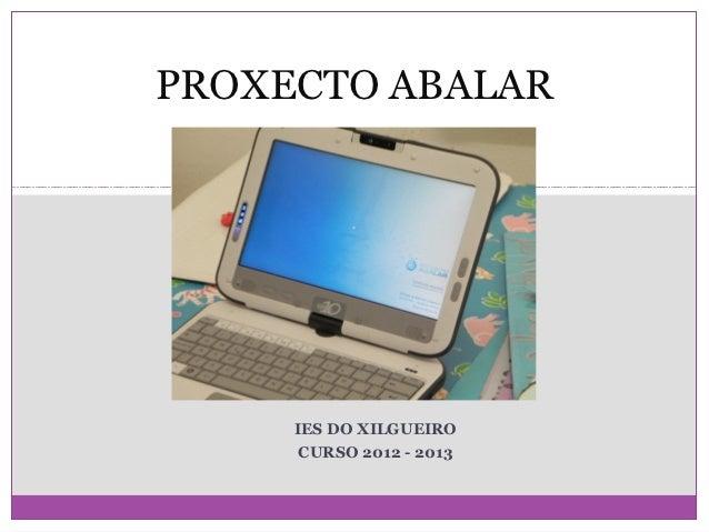 PROXECTO ABALAR     IES DO XILGUEIRO      CURSO 2012 - 2013