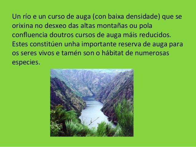 Un río e un curso de auga (con baixa densidade) que se orixina no desxeo das altas montañas ou pola confluencia doutros cu...