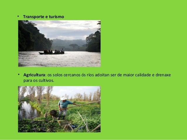 • Transporte e turismo • Agricultura: os solos cercanos ós ríos adoitan ser de maior calidade e drenaxe para os cultivos.