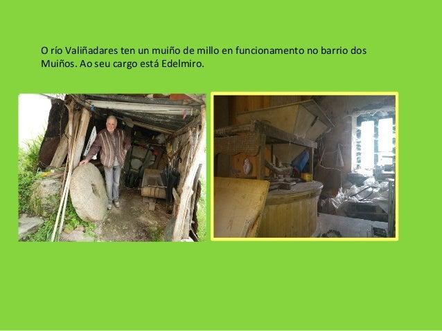O río Valiñadares ten un muiño de millo en funcionamento no barrio dos Muiños. Ao seu cargo está Edelmiro.