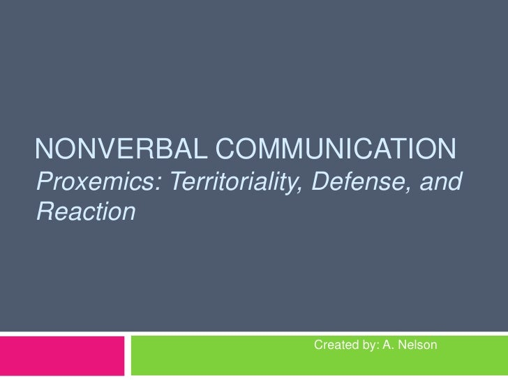 NONVERBAL COMMUNICATIONProxemics: Territoriality,Defense, and Reaction<br />Created by: A. Nelson<br />