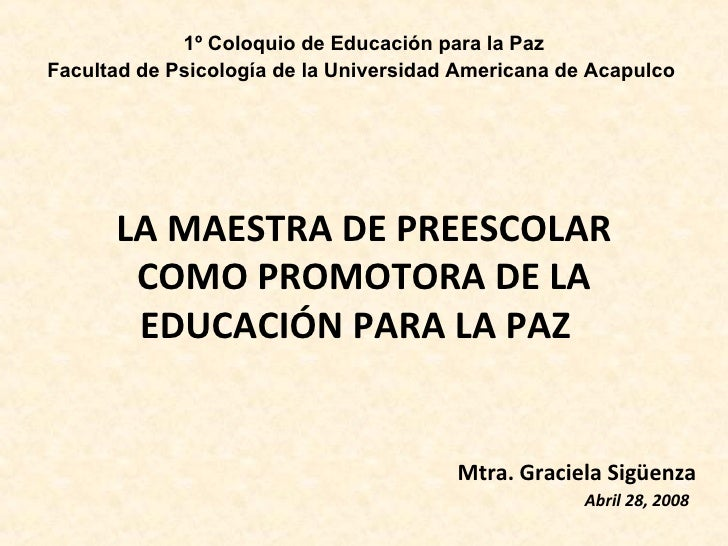 LA MAESTRA DE PREESCOLAR COMO PROMOTORA DE LA EDUCACIÓN PARA LA PAZ  Mtra. Graciela Sigüenza Abril 28, 2008   1º Coloqui...
