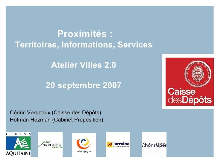 Proximités :  Territoires, Informations, Services Atelier Villes 2.0 20 septembre 2007 Cédric Verpeaux (Caisse des Dépôts)...
