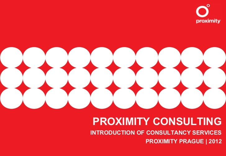 PROXIMITY CONSULTINGINTRODUCTION OF CONSULTANCY SERVICES                PROXIMITY PRAGUE | 2012
