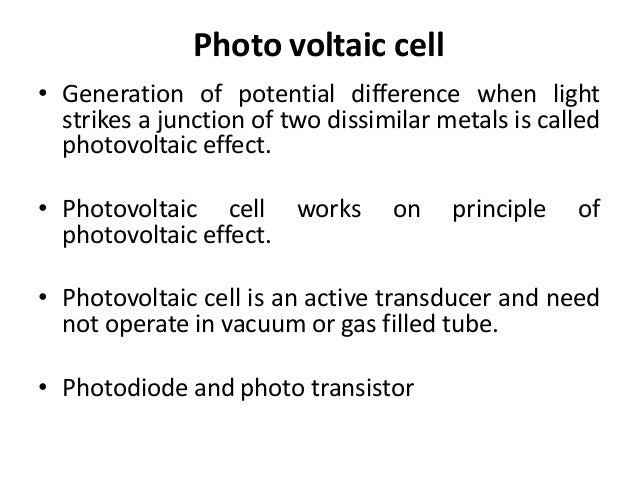 Photo voltaic cell• Generation of potential difference when light  strikes a junction of two dissimilar metals is called  ...