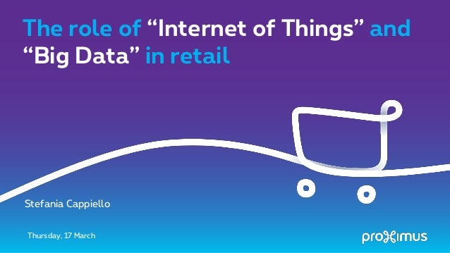 "The role of ""Internet of Things"" and ""Big Data"" in retail Thursday, 17 March Stefania Cappiello"