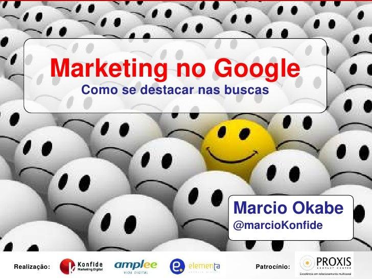 Marketing no Google<br />Como se destacar nas buscas<br />Marcio Okabe<br />@marcioKonfide<br />