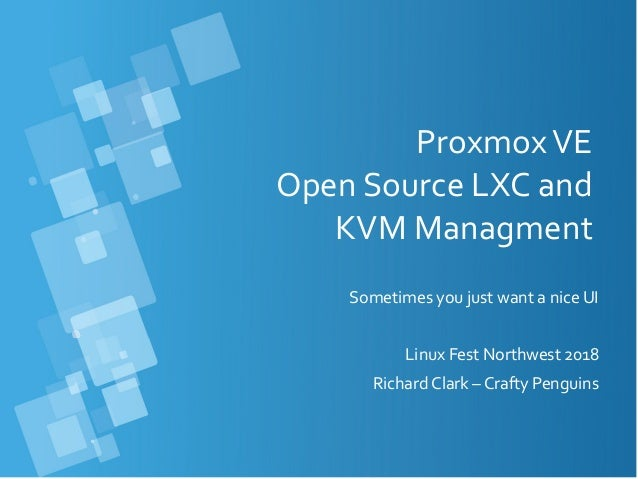 ProxmoxVE Open Source LXC and KVM Managment Sometimes you just want a nice UI Linux Fest Northwest 2018 Richard Clark – Cr...