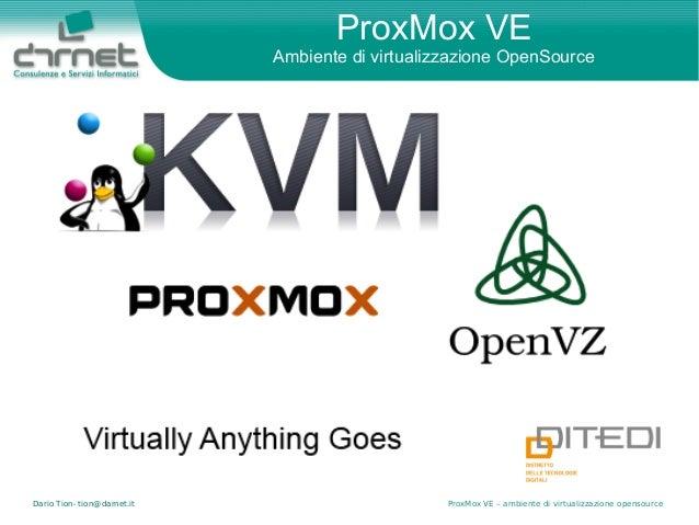 Dario Tion- tion@darnet.it ProxMox VE – ambiente di virtualizzazione opensource ProxMox VE Ambiente di virtualizzazione Op...