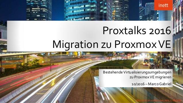Proxtalks 2016 Migration zu ProxmoxVE BestehendeVirtualisierungsumgebungen zu ProxmoxVE migrieren 10/2016 – Marco Gabriel ...
