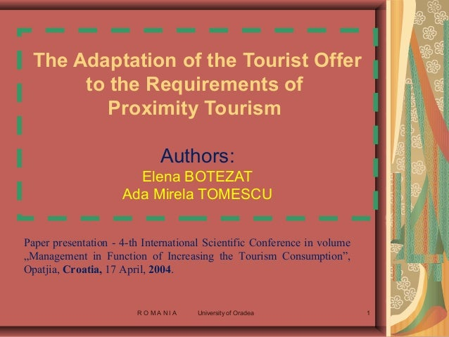 R O M A N I A University of Oradea 1 The Adaptation of the Tourist Offer to the Requirements of Proximity Tourism Authors:...