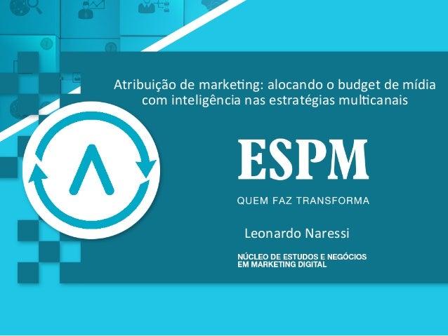 Atribuição  de  marke0ng:  alocando  o  budget  de  mídia   com  inteligência  nas  estratégias  m...