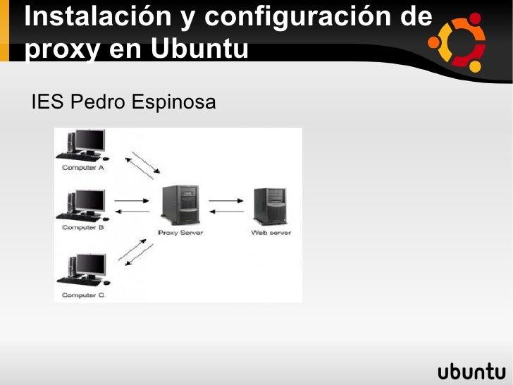 Instalación y configuración de proxy en Ubuntu <ul><li>IES Pedro Espinosa </li></ul>