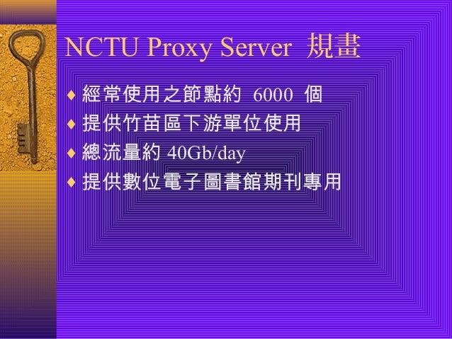 NCTU Proxy Server 規畫  ¨經常使用之節點約 6000 個  ¨提供竹苗區下游單位使用  ¨總流量約40Gb/day  ¨提供數位電子圖書館期刊專用