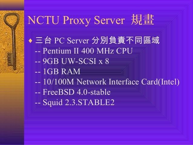 NCTU Proxy Server 規畫  ¨三台PC Server分別負責不同區域  -- Pentium II 400 MHz CPU  -- 9GB UW-SCSI x 8  -- 1GB RAM  -- 10/100M Network ...