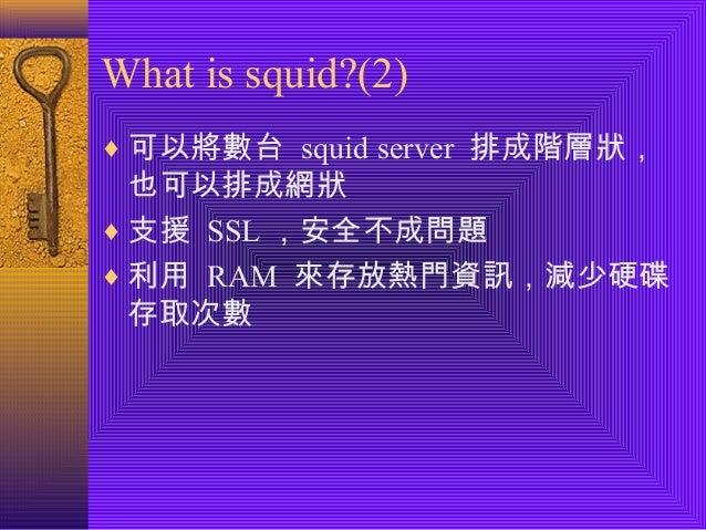 What is squid?(2)  ¨可以將數台 squid server 排成階層狀,  也可以排成網狀  ¨支援 SSL,安全不成問題  ¨利用 RAM 來存放熱門資訊,減少硬碟  存取次數