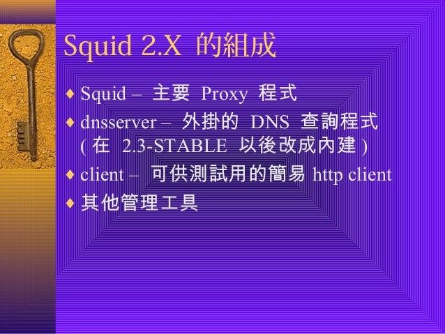 Squid 2.X 的組成  ¨Squid – 主要 Proxy 程式  ¨dnsserver – 外掛的 DNS 查詢程式  (在 2.3-STABLE 以後改成內建)  ¨client – 可供測試用的簡易http client  ¨其他管...