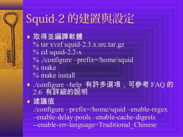 Squid-2的建置與設定  ¨ 取得並編譯軟體  % tar xvzf squid-2.3.x.src.tar.gz  % cd squid-2.2-x  % ./configure –prefix=/home/squid  % make  ...
