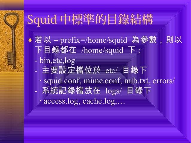 Squid中標準的目錄結構  ¨若以 – prefix=/home/squid 為參數,則以  下目錄都在 /home/squid 下:  - bin,etc,log  - 主要設定檔位於 etc/ 目錄下  ‧ squid.conf, mim...