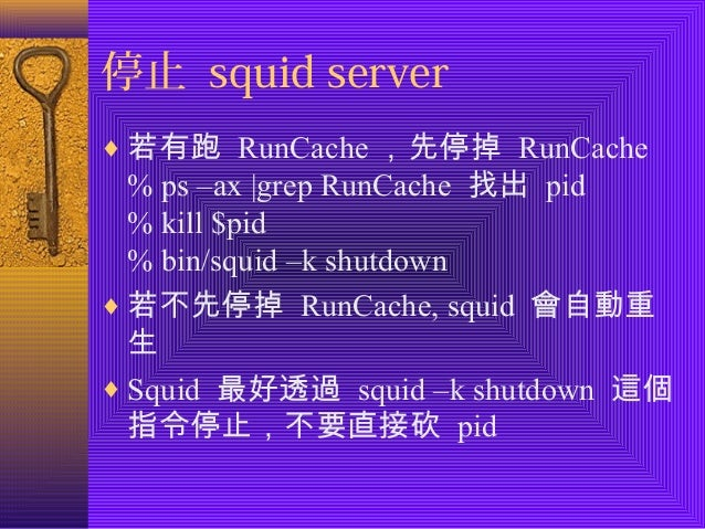 停止 squid server  ¨若有跑 RunCache,先停掉 RunCache  % ps –ax  grep RunCache 找出 pid  % kill $pid  % bin/squid –k shutdown  ¨若不先停掉 ...