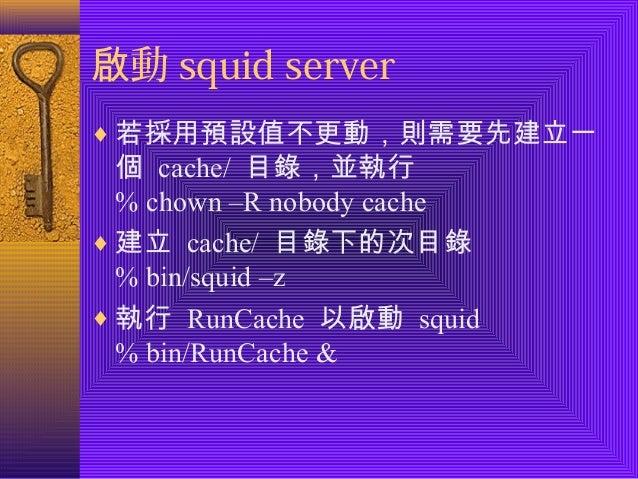 啟動squid server  ¨若採用預設值不更動,則需要先建立一  個 cache/ 目錄,並執行  % chown –R nobody cache  ¨建立 cache/ 目錄下的次目錄  % bin/squid –z  ¨執行 RunC...