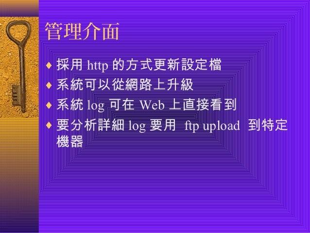 管理介面  ¨採用http的方式更新設定檔  ¨系統可以從網路上升級  ¨系統log可在Web上直接看到  ¨要分析詳細log要用 ftp upload 到特定  機器