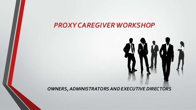 PROXY CAREGIVER WORKSHOP  OWNERS, ADMINISTRATORS AND EXECUTIVE DIRECTORS