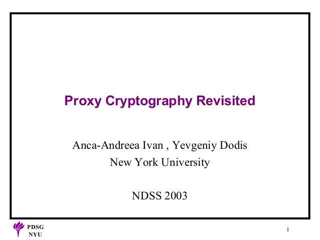 Proxy Cryptography Revisited Anca-Andreea Ivan , Yevgeniy Dodis New York University NDSS 2003 PDSG NYU  1