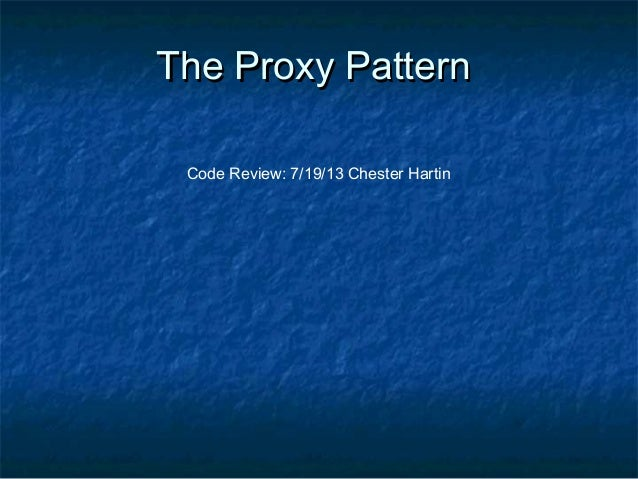 The Proxy PatternThe Proxy Pattern Code Review: 7/19/13 Chester Hartin
