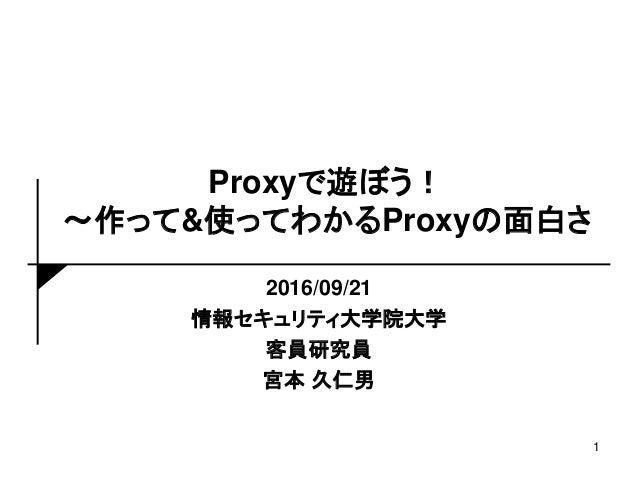 Proxyで遊ぼう! ~作って&使ってわかるProxyの面白さ 2016/09/21 情報セキュリティ大学院大学 客員研究員 宮本 久仁男 1