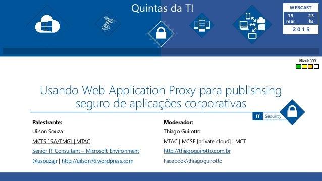 Quintas da TI WEBCAST 19 mar 23 hs 2 0 1 5 Palestrante: Moderador: SecurityIT Usando Web Application Proxy para publishsin...