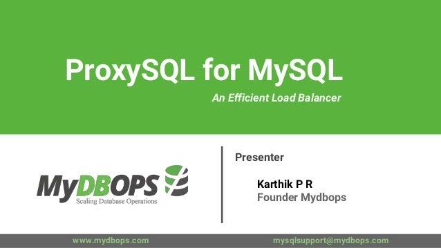 www.mydbops.com mysqlsupport@mydbops.com Presenter Karthik P R Founder Mydbops ProxySQL for MySQL An Efficient Load Balanc...