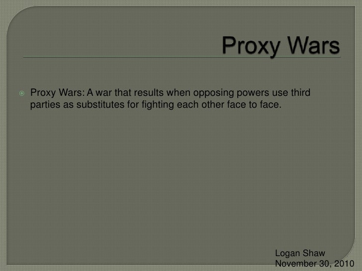Proxy Wars<br />Proxy Wars: A war that results when opposing powers use third parties as substitutes for fighting each oth...