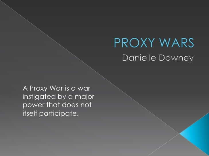 PROXY WARS<br />Danielle Downey<br />A Proxy War is a war instigated by a major power that does not itself participate.<br />