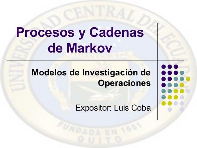 Procesos y Cadenas de Markov Modelos de Investigación de Operaciones Expositor: Luis Coba