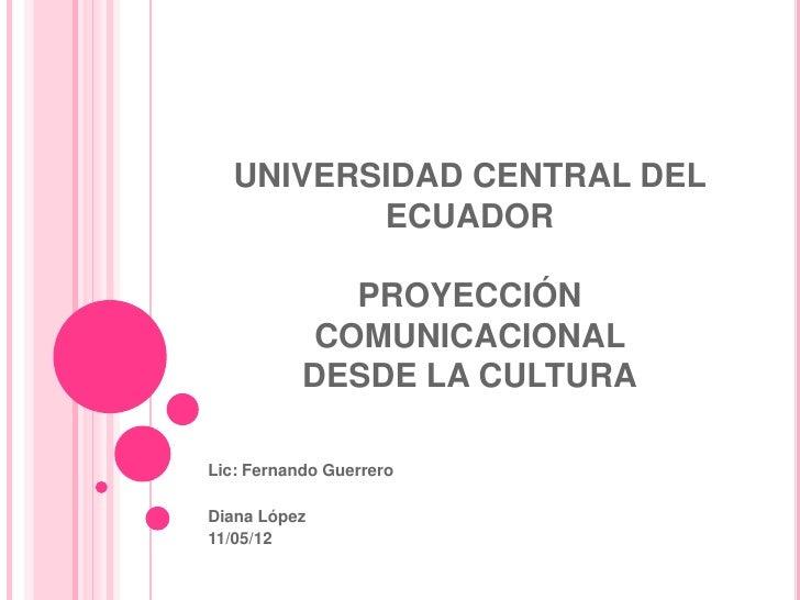 UNIVERSIDAD CENTRAL DEL          ECUADOR              PROYECCIÓN            COMUNICACIONAL           DESDE LA CULTURALic: ...