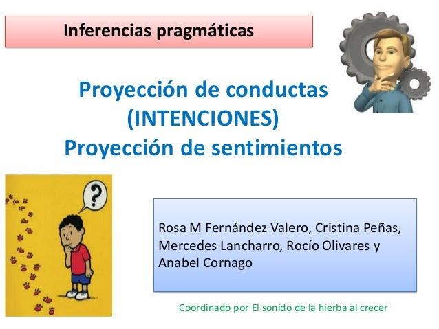 Proyección de conductas (INTENCIONES) Proyección de sentimientos Inferencias pragmáticas Rosa M Fernández Valero, Cristina...
