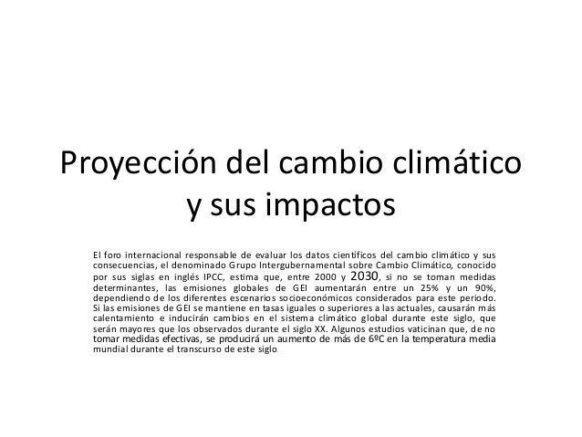 Proyección del cambio climático y sus impactos El foro internacional responsable de evaluar los datos científicos del camb...