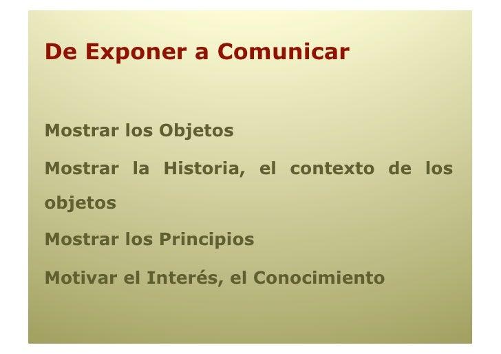 De Exponer a Comunicar   Mostrar los Objetos  Mostrar la Historia, el contexto de los objetos  Mostrar los Principios  Mot...