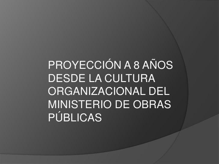 PROYECCIÓN A 8 AÑOSDESDE LA CULTURAORGANIZACIONAL DELMINISTERIO DE OBRASPÚBLICAS