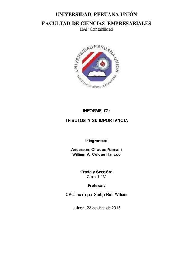 UNIVERSIDAD PERUANA UNIÓN FACULTAD DE CIENCIAS EMPRESARIALES EAP Contabilidad INFORME 02: TRIBUTOS Y SU IMPORTANCIA Integr...