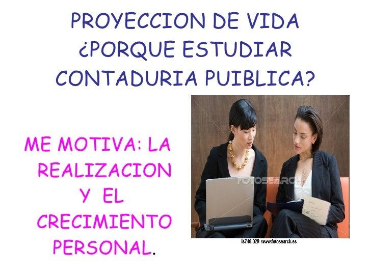 PROYECCION DE VIDA ¿PORQUE ESTUDIAR CONTADURIA PUIBLICA? <ul><li>ME MOTIVA: LA REALIZACION Y  EL  CRECIMIENTO PERSONAL . <...