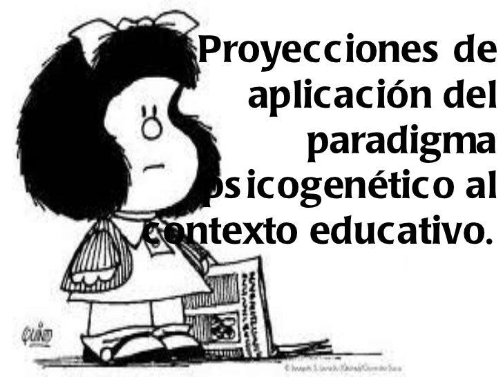 Proyecciones de aplicación del paradigma psicogenético al contexto educativo .