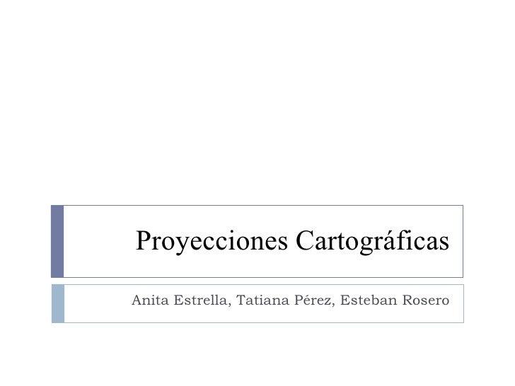 Proyecciones Cartográficas Anita Estrella, Tatiana Pérez, Esteban Rosero
