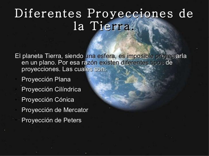 Diferentes Proyecciones de la Tie rra. <ul><li>El planeta Tierra, siendo  una esfera, es imposible proyect arla en un plan...