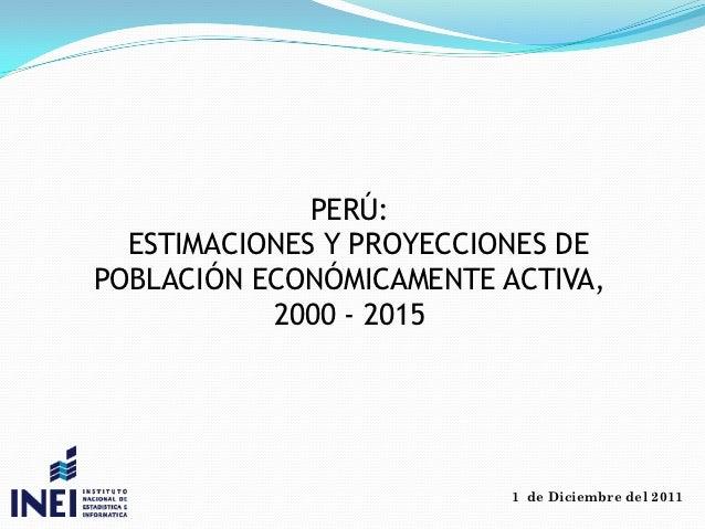 PERÚ:  ESTIMACIONES Y PROYECCIONES DEPOBLACIÓN ECONÓMICAMENTE ACTIVA,           2000 - 2015                          1 de ...