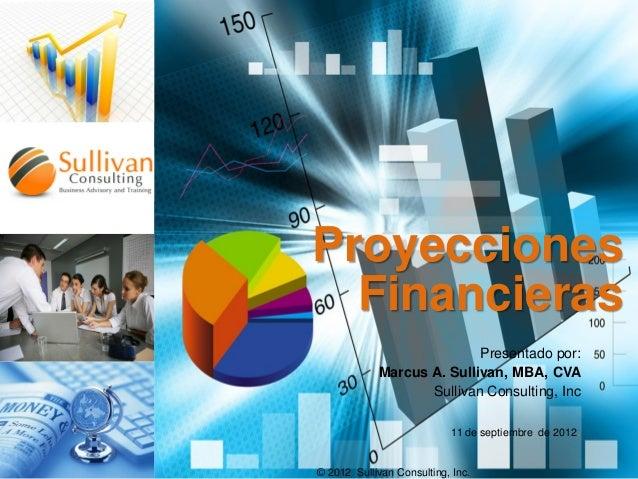 Proyecciones Financieras Presentado por: Marcus A. Sullivan, MBA, CVA Sullivan Consulting, Inc 11 de septiembre de 2012.  ...