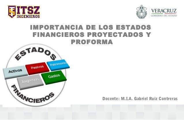 IMPORTANCIA DE LOS ESTADOS FINANCIEROS PROYECTADOS Y PROFORMA Docente: M.I.A. Gabriel Ruiz Contreras